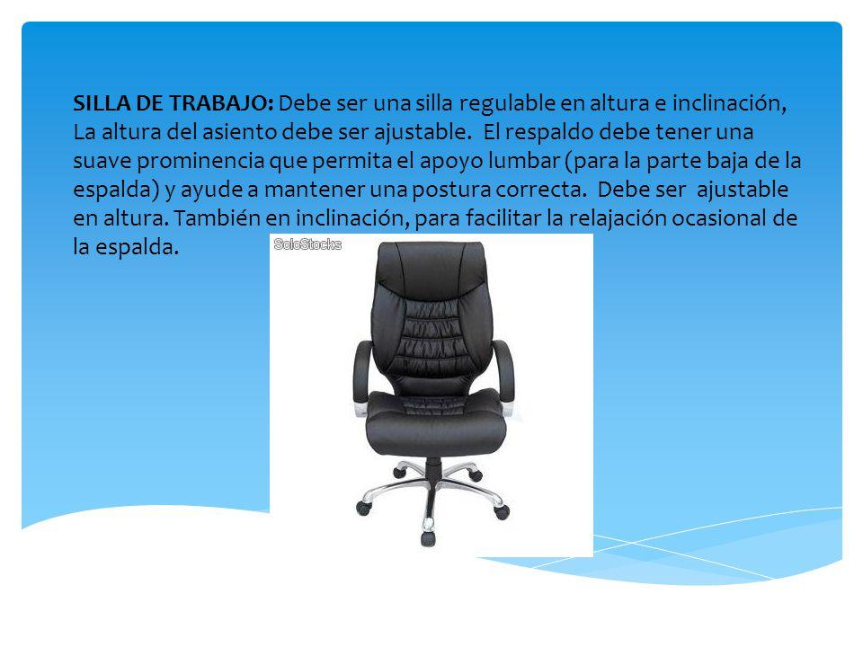 SILLA DE TRABAJO: Debe ser una silla regulable en altura e inclinación, La altura del asiento debe ser ajustable.
