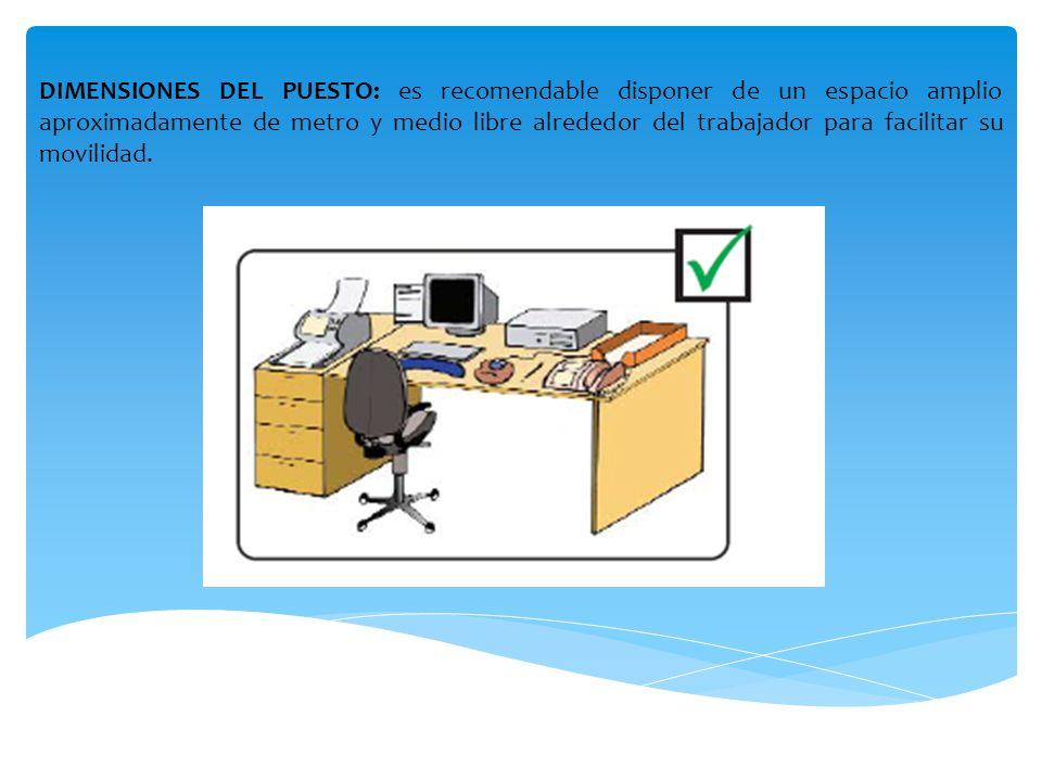 DIMENSIONES DEL PUESTO: es recomendable disponer de un espacio amplio aproximadamente de metro y medio libre alrededor del trabajador para facilitar su movilidad.