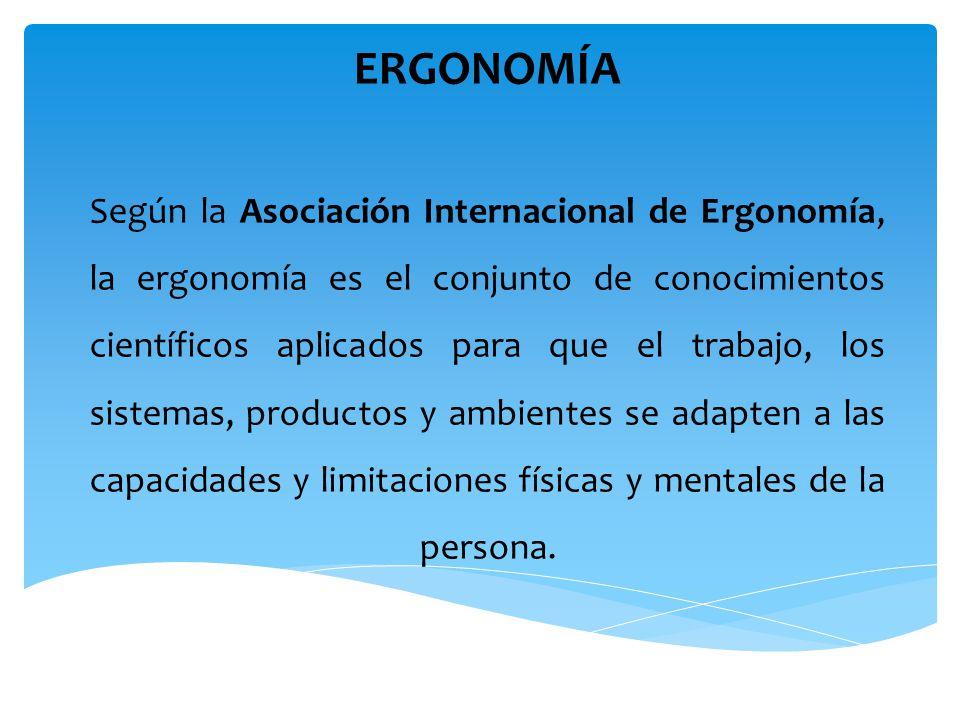 ERGONOMÍA Según la Asociación Internacional de Ergonomía, la ergonomía es el conjunto de conocimientos científicos aplicados para que el trabajo, los sistemas, productos y ambientes se adapten a las capacidades y limitaciones físicas y mentales de la persona.