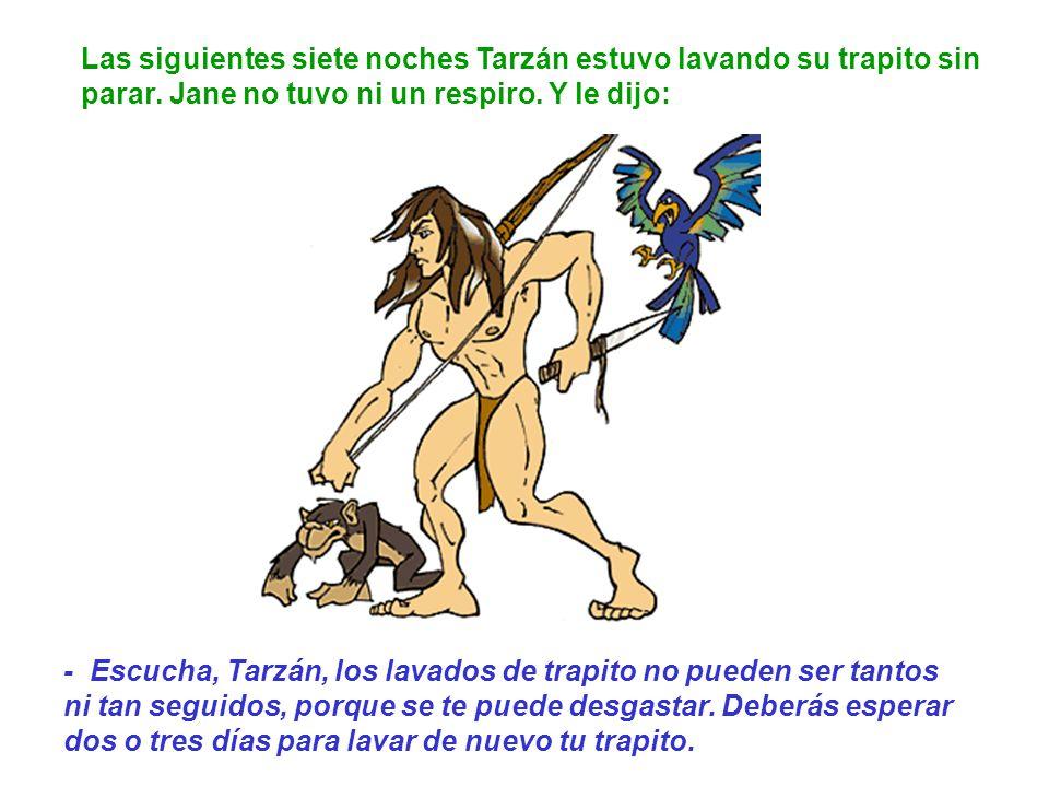 Las siguientes siete noches Tarzán estuvo lavando su trapito sin parar