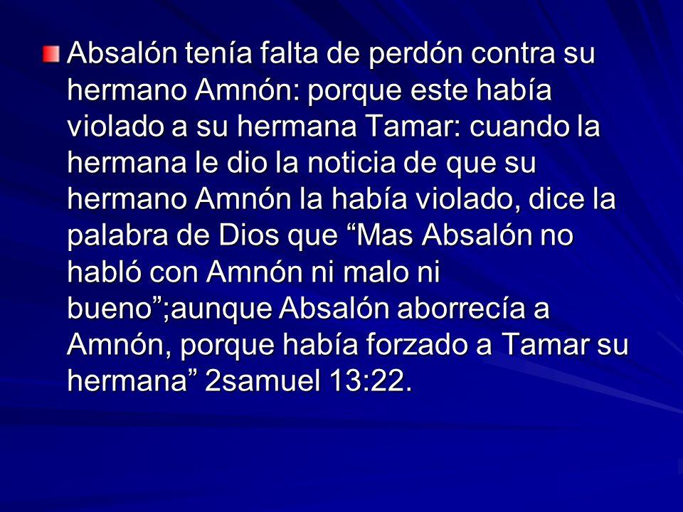 Absalón tenía falta de perdón contra su hermano Amnón: porque este había violado a su hermana Tamar: cuando la hermana le dio la noticia de que su hermano Amnón la había violado, dice la palabra de Dios que Mas Absalón no habló con Amnón ni malo ni bueno ;aunque Absalón aborrecía a Amnón, porque había forzado a Tamar su hermana 2samuel 13:22.