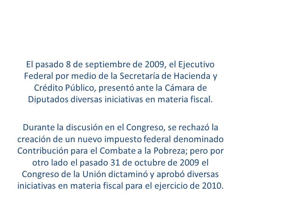 El pasado 8 de septiembre de 2009, el Ejecutivo Federal por medio de la Secretaría de Hacienda y Crédito Público, presentó ante la Cámara de Diputados diversas iniciativas en materia fiscal.