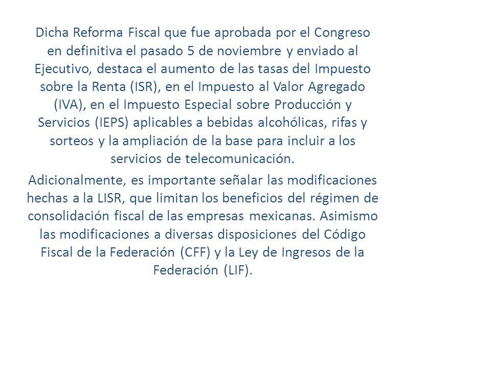 Dicha Reforma Fiscal que fue aprobada por el Congreso en definitiva el pasado 5 de noviembre y enviado al Ejecutivo, destaca el aumento de las tasas del Impuesto sobre la Renta (ISR), en el Impuesto al Valor Agregado (IVA), en el Impuesto Especial sobre Producción y Servicios (IEPS) aplicables a bebidas alcohólicas, rifas y sorteos y la ampliación de la base para incluir a los servicios de telecomunicación.