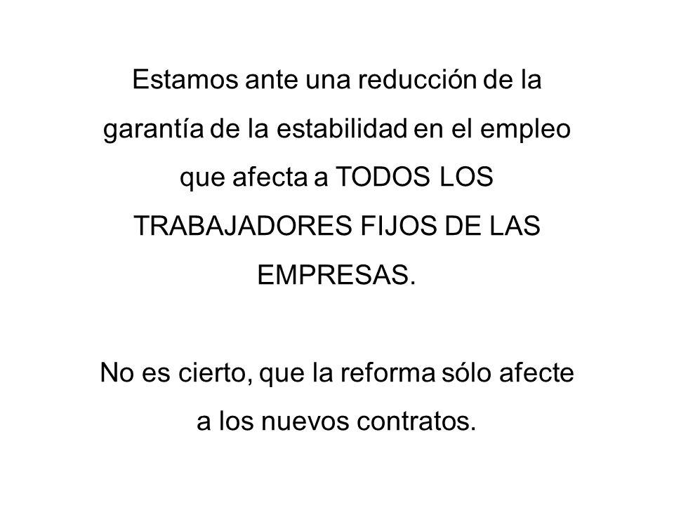 Estamos ante una reducción de la garantía de la estabilidad en el empleo que afecta a TODOS LOS TRABAJADORES FIJOS DE LAS EMPRESAS.