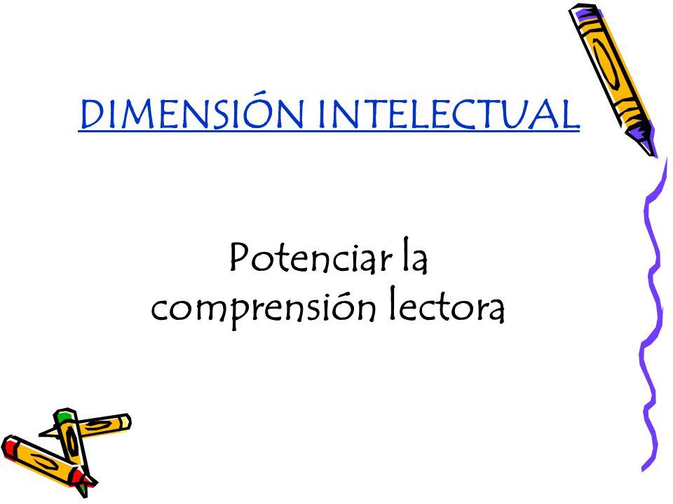 DIMENSIÓN INTELECTUAL Potenciar la comprensión lectora