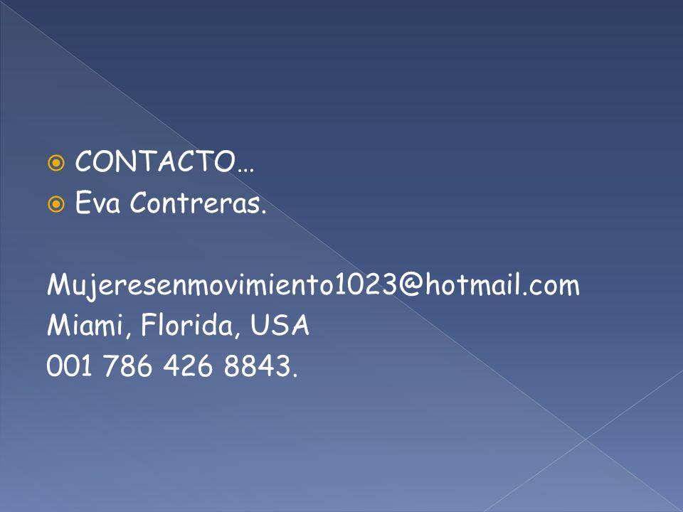 CONTACTO… Eva Contreras. Mujeresenmovimiento1023@hotmail.com Miami, Florida, USA 001 786 426 8843.