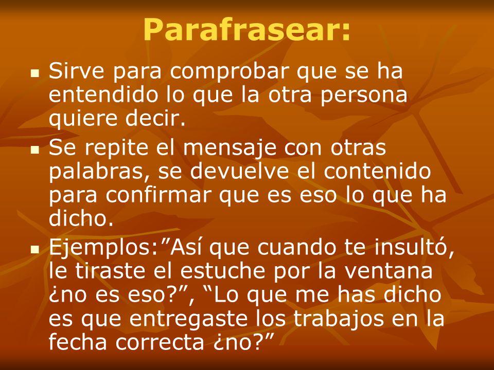 Parafrasear: Sirve para comprobar que se ha entendido lo que la otra persona quiere decir.