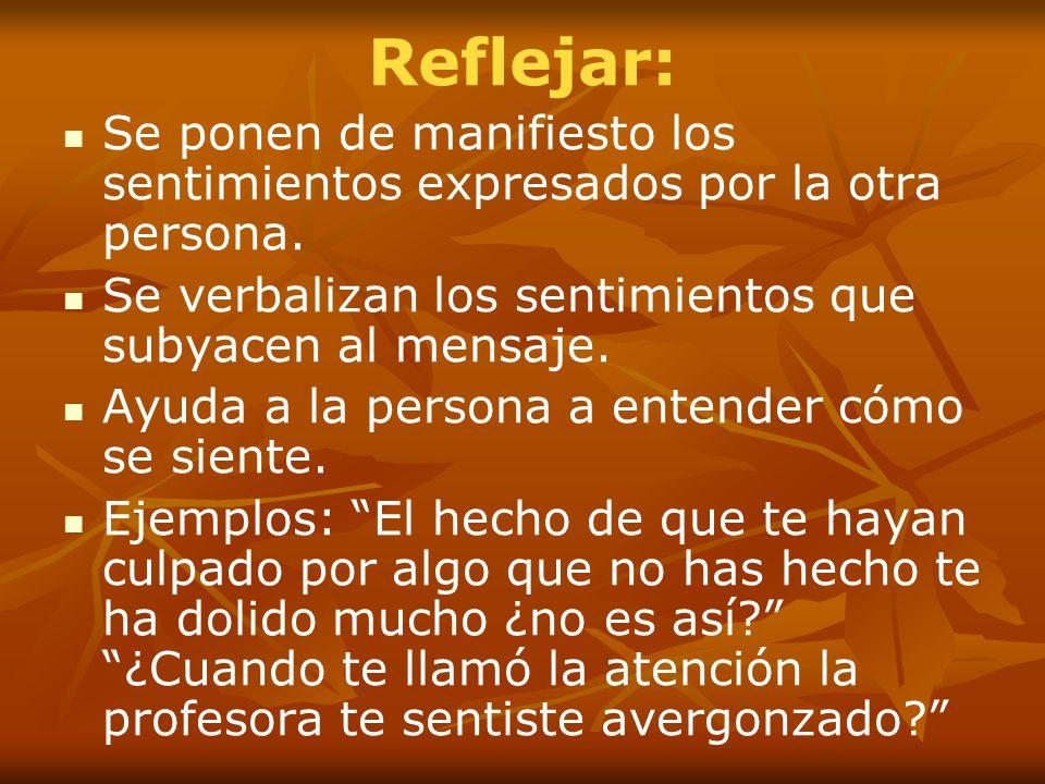 Reflejar: Se ponen de manifiesto los sentimientos expresados por la otra persona. Se verbalizan los sentimientos que subyacen al mensaje.
