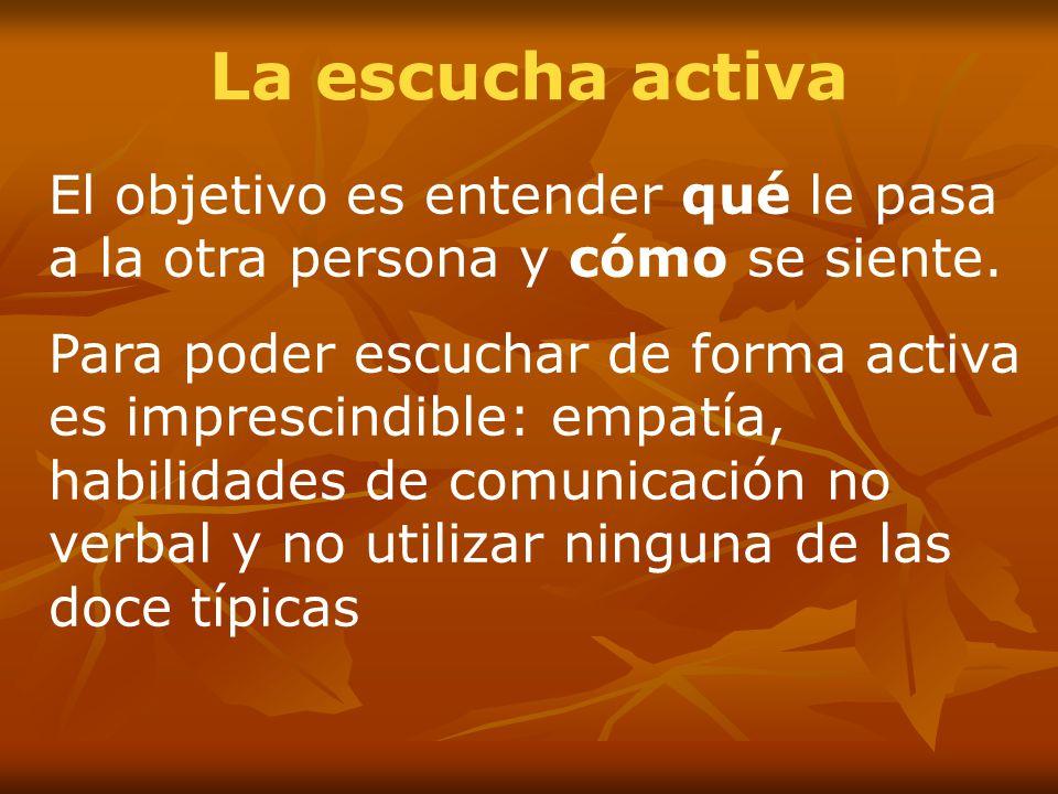 La escucha activa El objetivo es entender qué le pasa a la otra persona y cómo se siente.