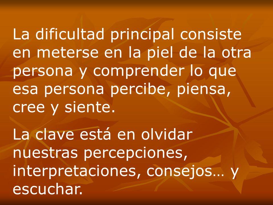 La dificultad principal consiste en meterse en la piel de la otra persona y comprender lo que esa persona percibe, piensa, cree y siente.