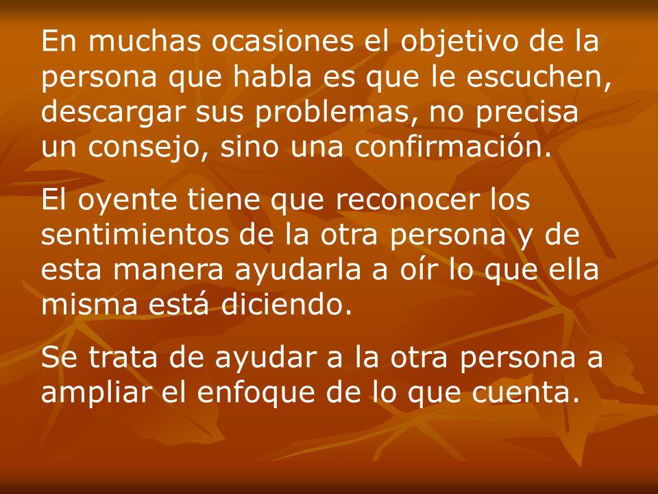 En muchas ocasiones el objetivo de la persona que habla es que le escuchen, descargar sus problemas, no precisa un consejo, sino una confirmación.