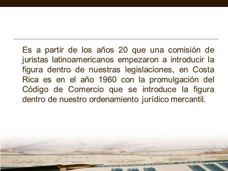 Es a partir de los años 20 que una comisión de juristas latinoamericanos empezaron a introducir la figura dentro de nuestras legislaciones, en Costa Rica es en el año 1960 con la promulgación del Código de Comercio que se introduce la figura dentro de nuestro ordenamiento jurídico mercantil.