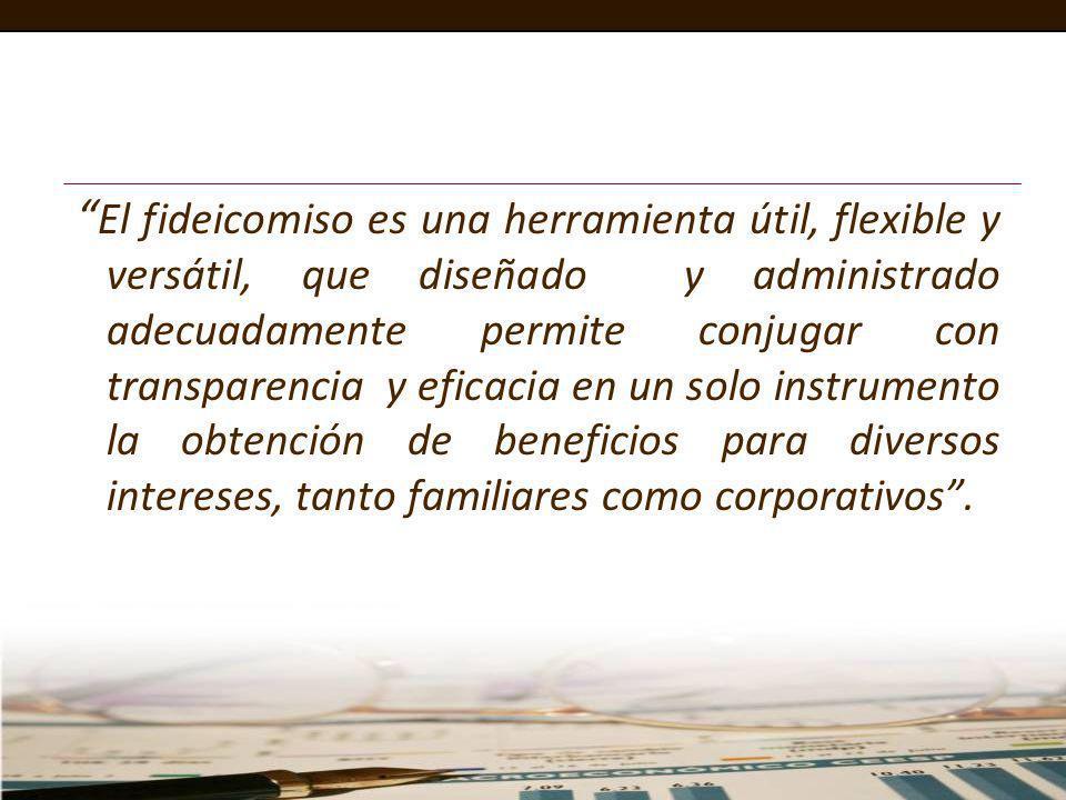 El fideicomiso es una herramienta útil, flexible y versátil, que diseñado y administrado adecuadamente permite conjugar con transparencia y eficacia en un solo instrumento la obtención de beneficios para diversos intereses, tanto familiares como corporativos .