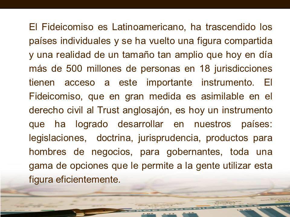 El Fideicomiso es Latinoamericano, ha trascendido los países individuales y se ha vuelto una figura compartida y una realidad de un tamaño tan amplio que hoy en día más de 500 millones de personas en 18 jurisdicciones tienen acceso a este importante instrumento.