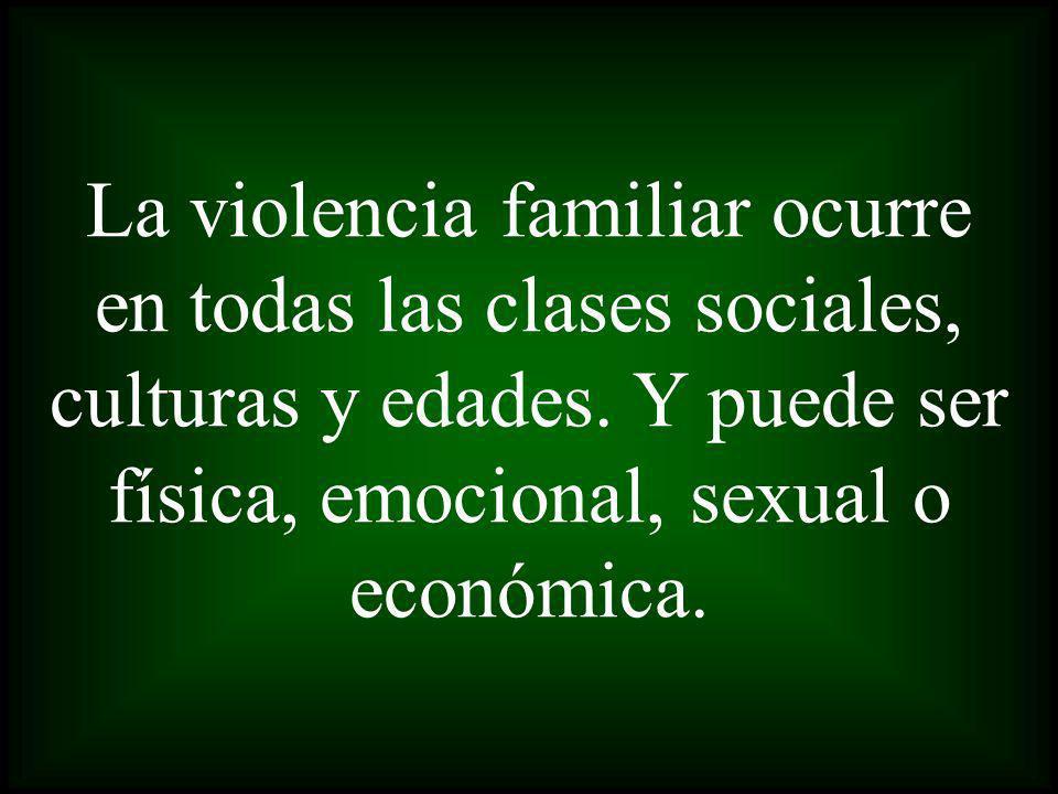 La violencia familiar ocurre en todas las clases sociales, culturas y edades.