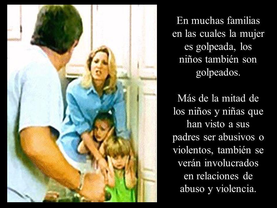 En muchas familias en las cuales la mujer es golpeada, los niños también son golpeados.