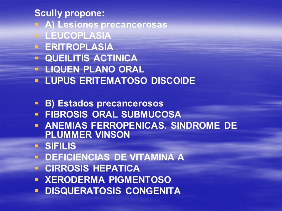 Scully propone: A) Lesiones precancerosas. LEUCOPLASIA. ERITROPLASIA. QUEILITIS ACTINICA. LIQUEN PLANO ORAL.
