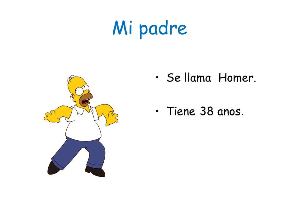 Mi padre Se llama Homer. Tiene 38 anos.