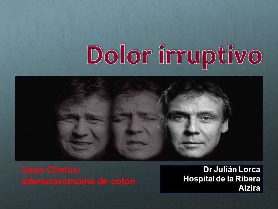 Dolor irruptivo Caso Clínico: adenocarcinoma de colon Dr Julián Lorca
