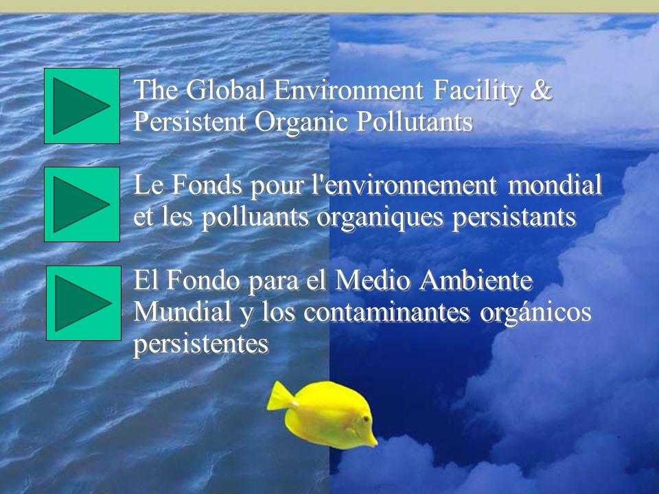 The Global Environment Facility & Persistent Organic Pollutants Le Fonds pour l environnement mondial et les polluants organiques persistants El Fondo para el Medio Ambiente Mundial y los contaminantes orgánicos persistentes