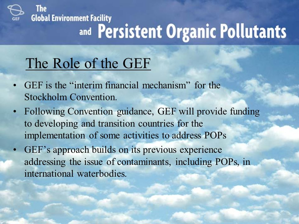 The Role of the GEF GEF is the interim financial mechanism for the Stockholm Convention.