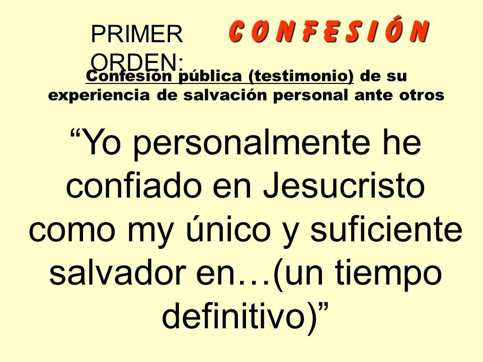 C o n f e s I Ó n PRIMER ORDEN: Confesión pública (testimonio) de su experiencia de salvación personal ante otros.