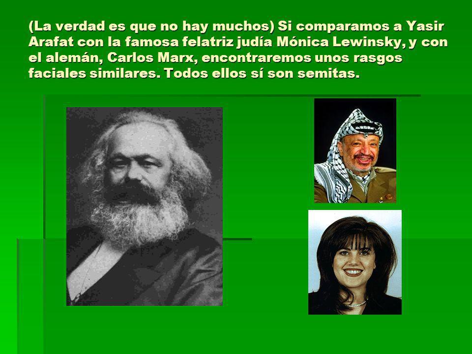 (La verdad es que no hay muchos) Si comparamos a Yasir Arafat con la famosa felatriz judía Mónica Lewinsky, y con el alemán, Carlos Marx, encontraremos unos rasgos faciales similares.
