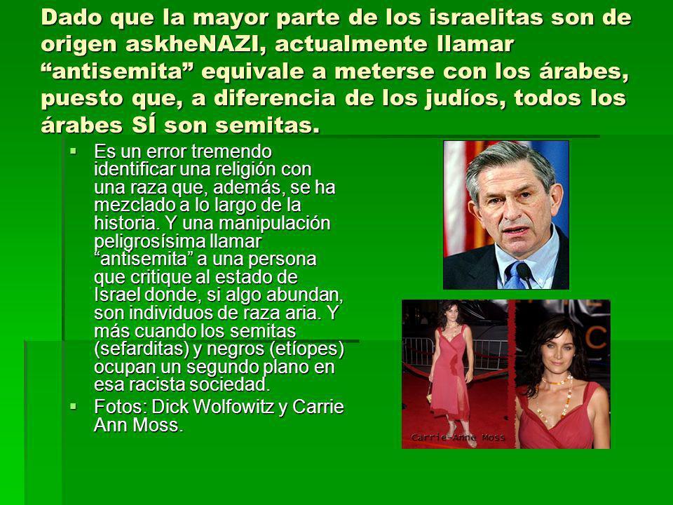 Dado que la mayor parte de los israelitas son de origen askheNAZI, actualmente llamar antisemita equivale a meterse con los árabes, puesto que, a diferencia de los judíos, todos los árabes SÍ son semitas.