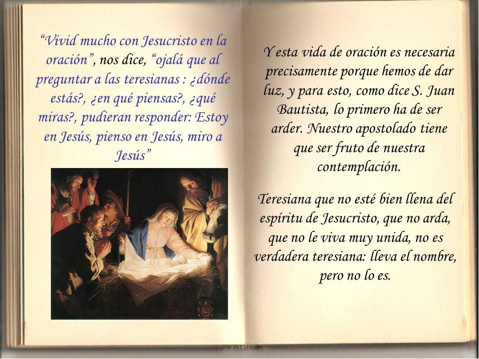 Vivid mucho con Jesucristo en la oración , nos dice, ojalá que al preguntar a las teresianas : ¿dónde estás , ¿en qué piensas , ¿qué miras , pudieran responder: Estoy en Jesús, pienso en Jesús, miro a Jesús