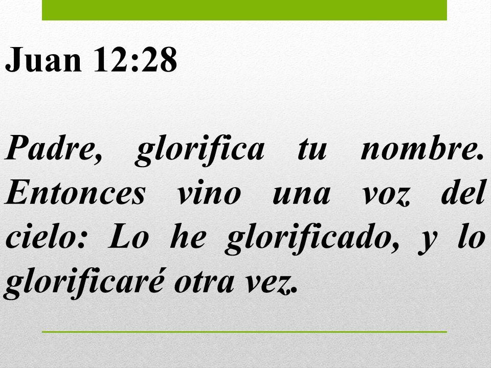 Juan 12:28 Padre, glorifica tu nombre.