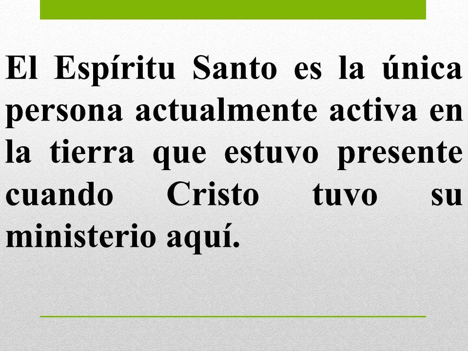 El Espíritu Santo es la única persona actualmente activa en la tierra que estuvo presente cuando Cristo tuvo su ministerio aquí.
