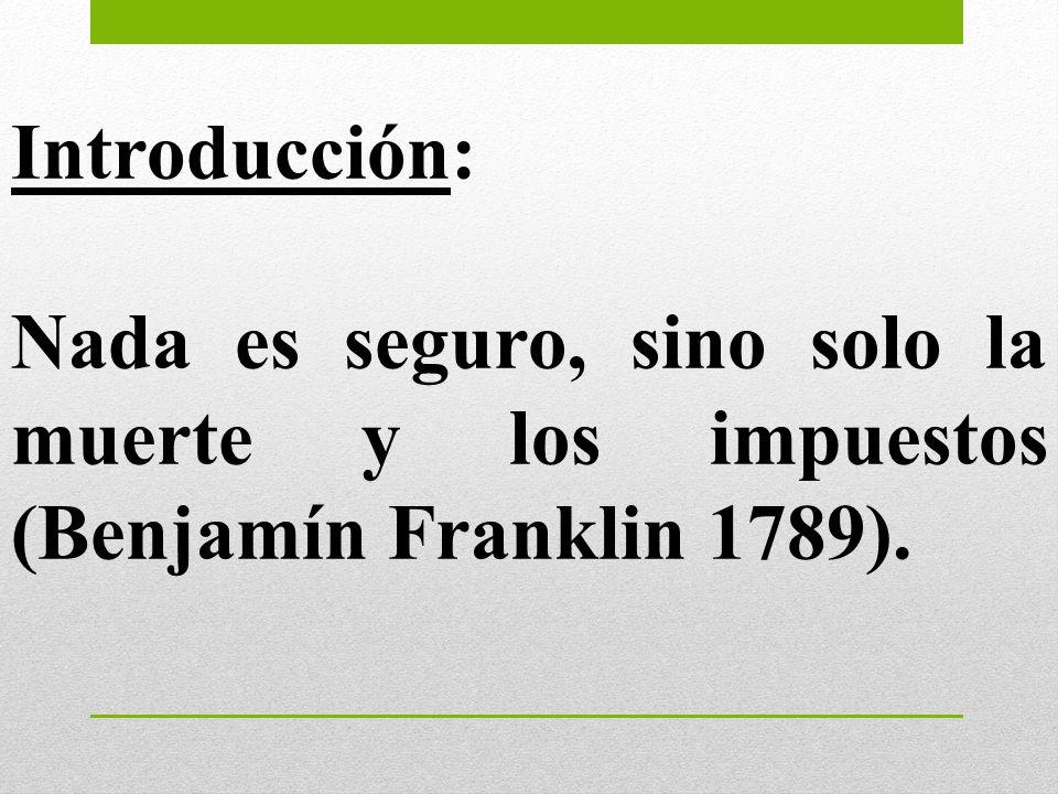 Introducción: Nada es seguro, sino solo la muerte y los impuestos (Benjamín Franklin 1789).