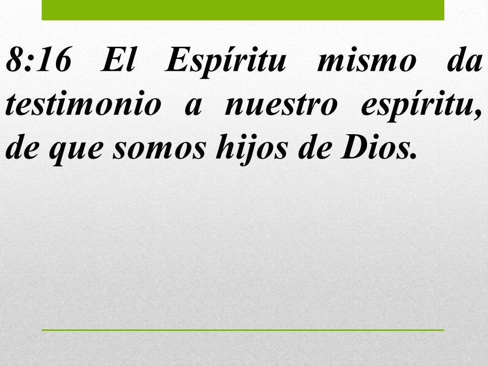 8:16 El Espíritu mismo da testimonio a nuestro espíritu, de que somos hijos de Dios.