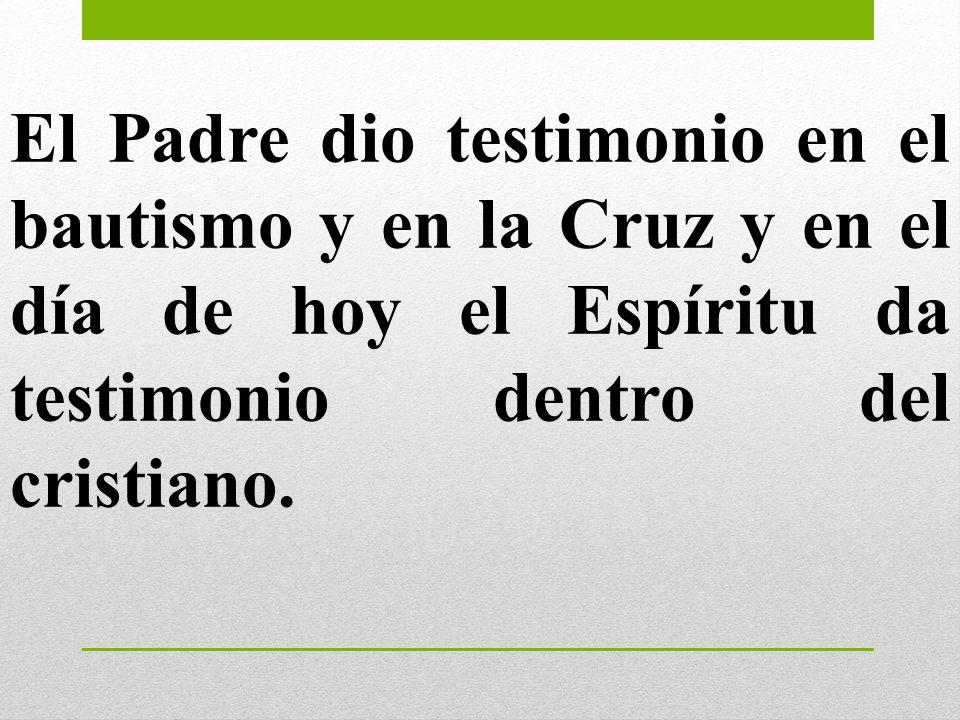 El Padre dio testimonio en el bautismo y en la Cruz y en el día de hoy el Espíritu da testimonio dentro del cristiano.