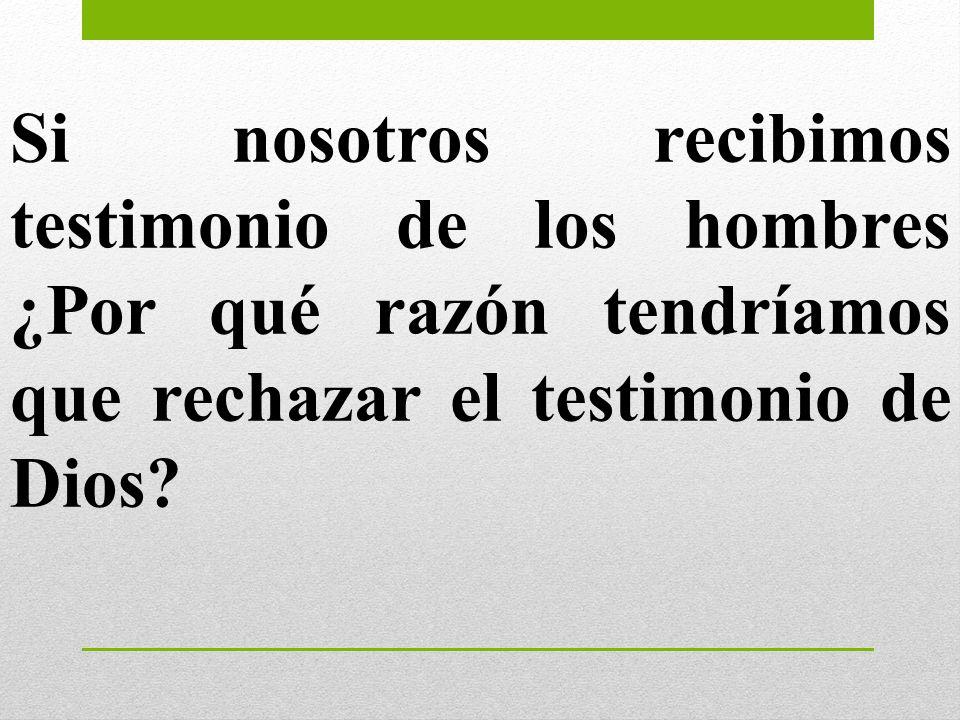 Si nosotros recibimos testimonio de los hombres ¿Por qué razón tendríamos que rechazar el testimonio de Dios
