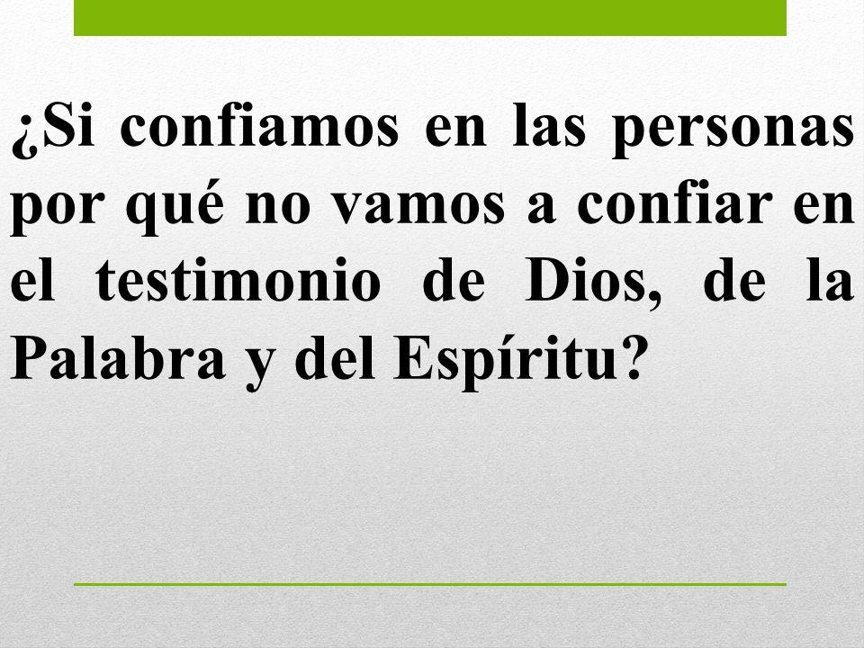¿Si confiamos en las personas por qué no vamos a confiar en el testimonio de Dios, de la Palabra y del Espíritu