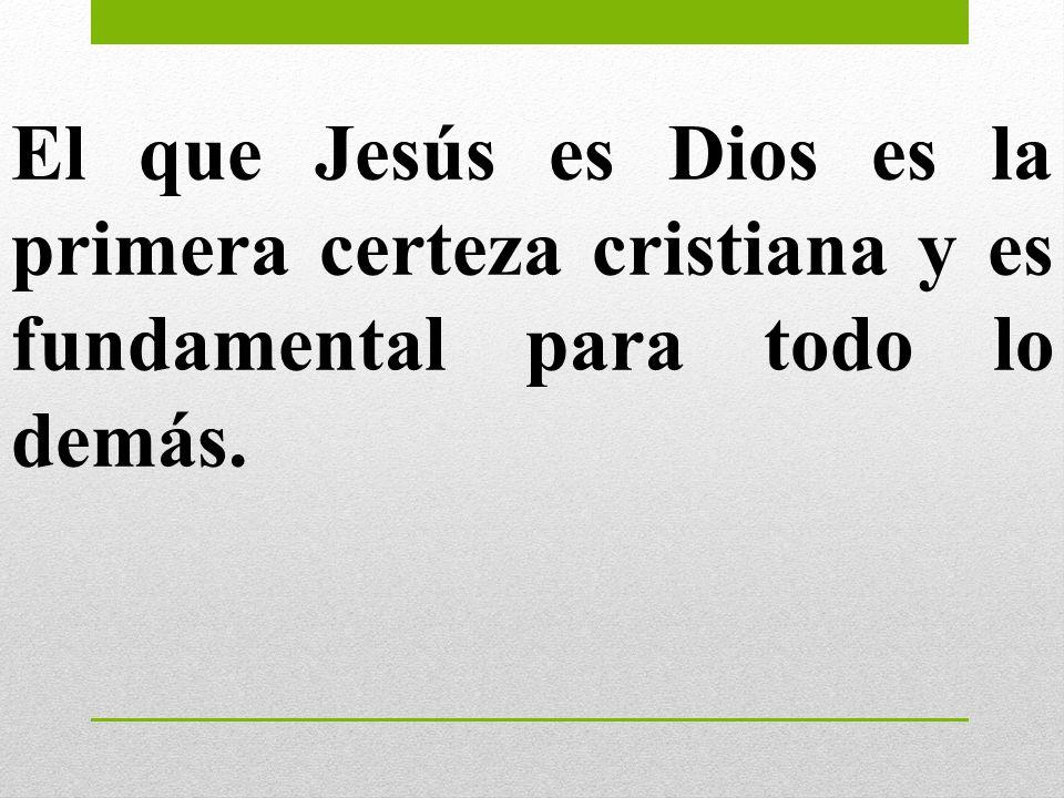 El que Jesús es Dios es la primera certeza cristiana y es fundamental para todo lo demás.