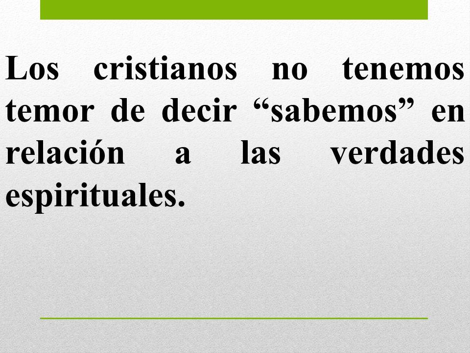 Los cristianos no tenemos temor de decir sabemos en relación a las verdades espirituales.