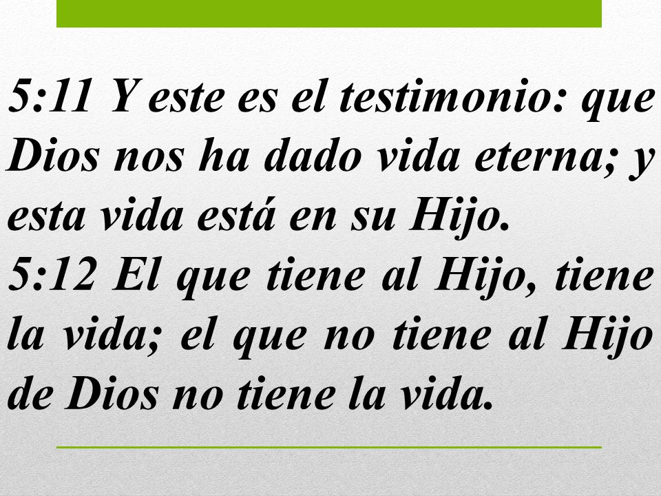 5:11 Y este es el testimonio: que Dios nos ha dado vida eterna; y esta vida está en su Hijo.