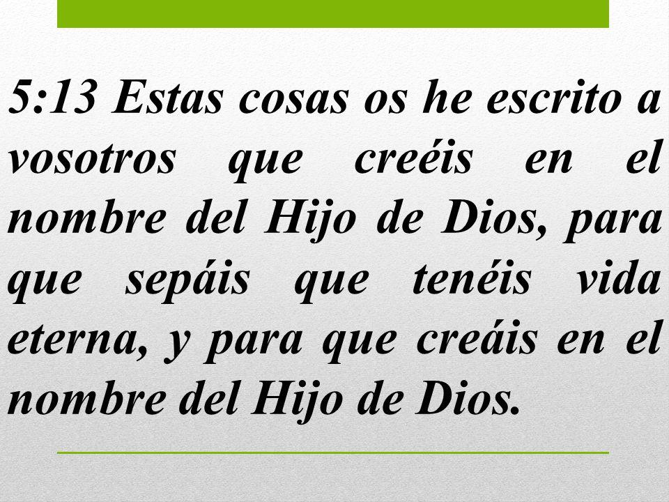 5:13 Estas cosas os he escrito a vosotros que creéis en el nombre del Hijo de Dios, para que sepáis que tenéis vida eterna, y para que creáis en el nombre del Hijo de Dios.