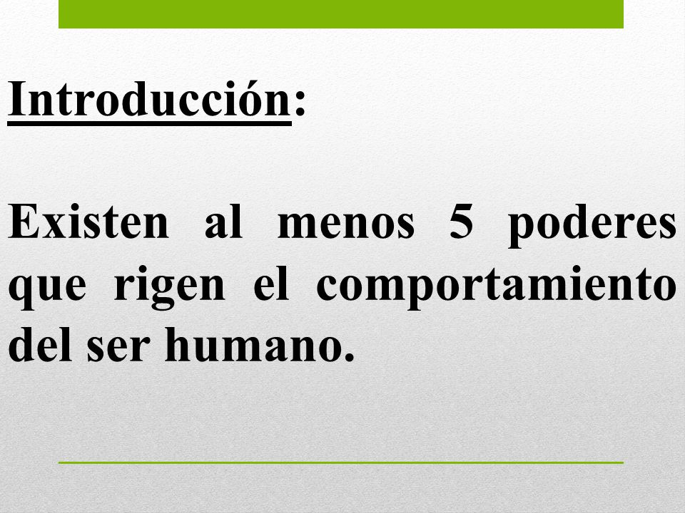 Introducción: Existen al menos 5 poderes que rigen el comportamiento del ser humano.
