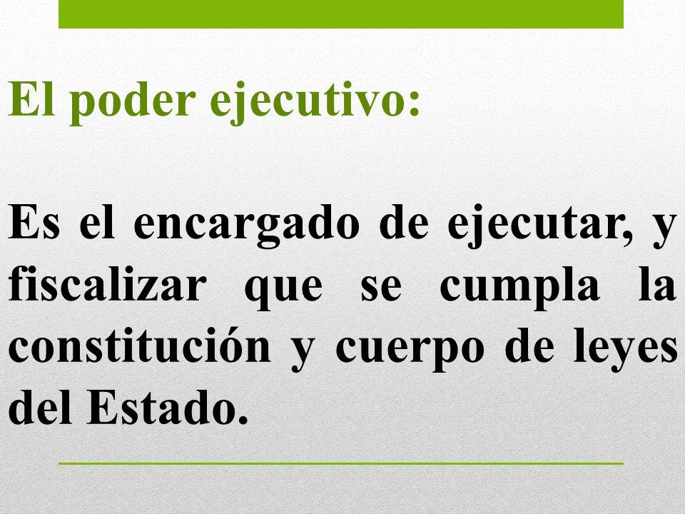 El poder ejecutivo: Es el encargado de ejecutar, y fiscalizar que se cumpla la constitución y cuerpo de leyes del Estado.