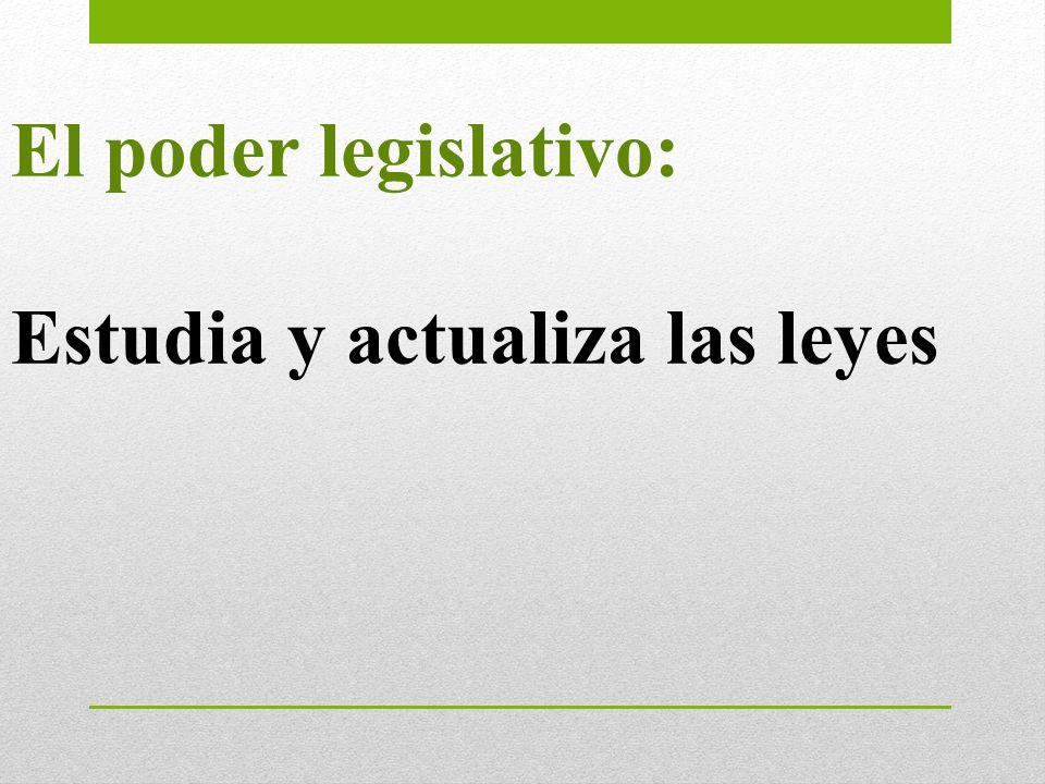 El poder legislativo: Estudia y actualiza las leyes