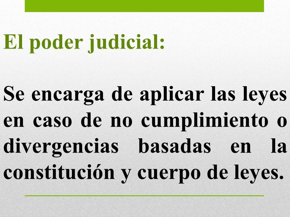 El poder judicial: Se encarga de aplicar las leyes en caso de no cumplimiento o divergencias basadas en la constitución y cuerpo de leyes.