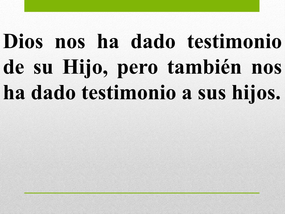 Dios nos ha dado testimonio de su Hijo, pero también nos ha dado testimonio a sus hijos.