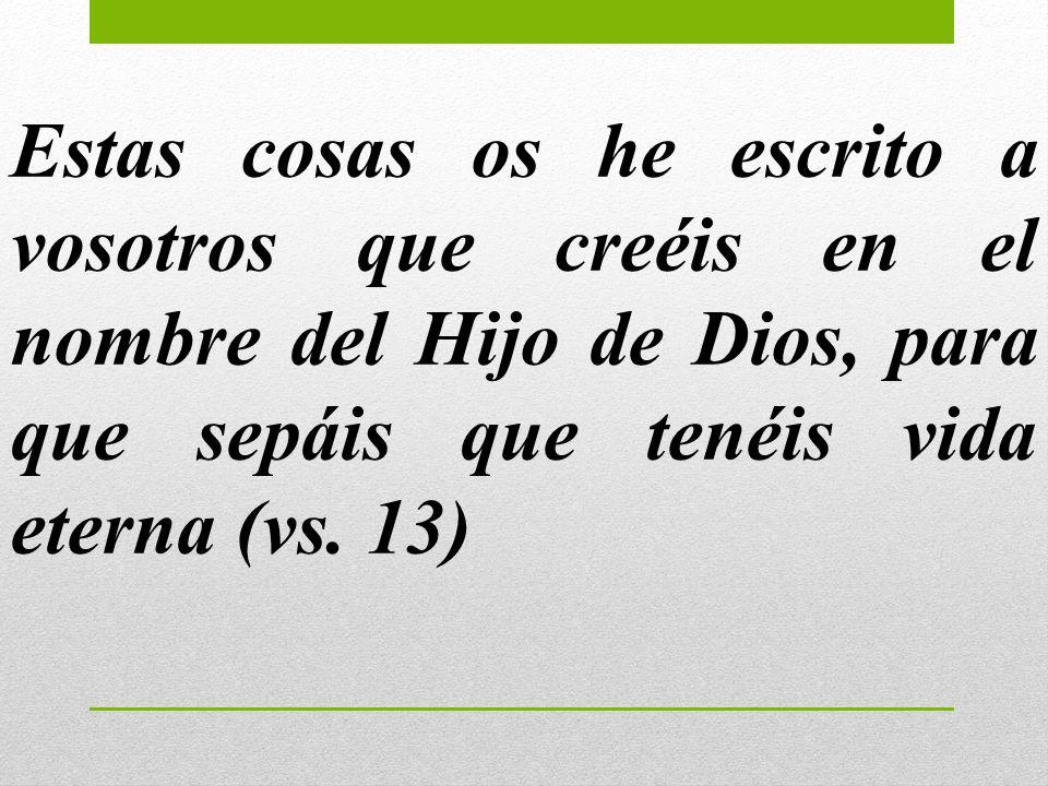 Estas cosas os he escrito a vosotros que creéis en el nombre del Hijo de Dios, para que sepáis que tenéis vida eterna (vs.