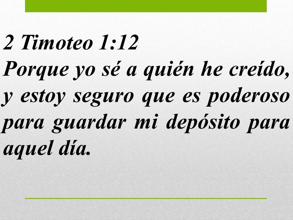 2 Timoteo 1:12 Porque yo sé a quién he creído, y estoy seguro que es poderoso para guardar mi depósito para aquel día.