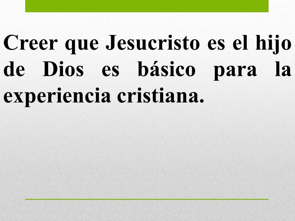 Creer que Jesucristo es el hijo de Dios es básico para la experiencia cristiana.