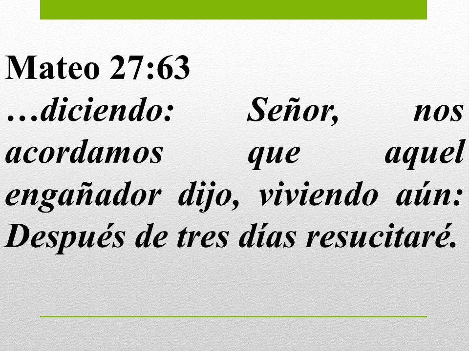 Mateo 27:63 …diciendo: Señor, nos acordamos que aquel engañador dijo, viviendo aún: Después de tres días resucitaré.