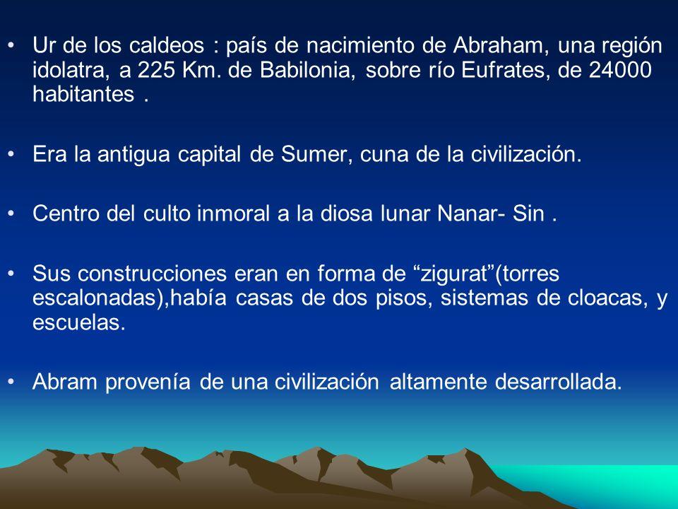 Ur de los caldeos : país de nacimiento de Abraham, una región idolatra, a 225 Km. de Babilonia, sobre río Eufrates, de 24000 habitantes .